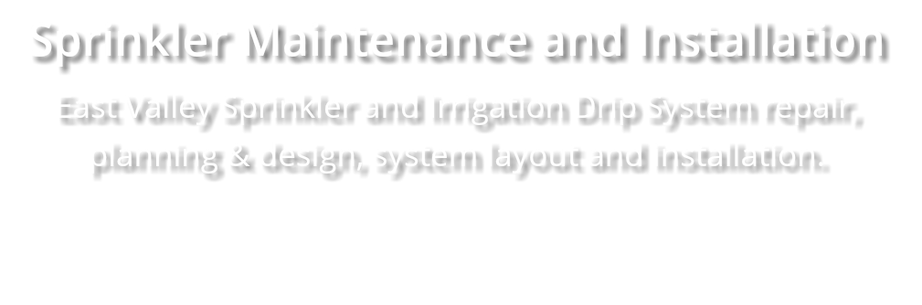 Sprinkler Maintenance and Installation East Valley Sprinkler and Irrigation Drip System repair, planning & design, system layout and installation.