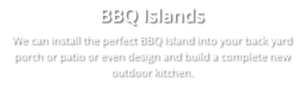 BBQ Islands We can install the perfect BBQ Island into your back yard porch or patio or even design and build a complete new outdoor kitchen.
